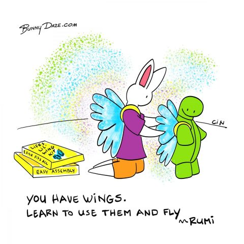 You have wings. Learn to use them and fly. ~Rumi