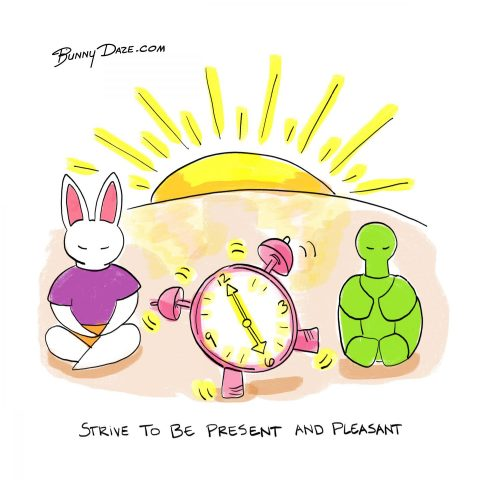 Strive to be present and pleasant